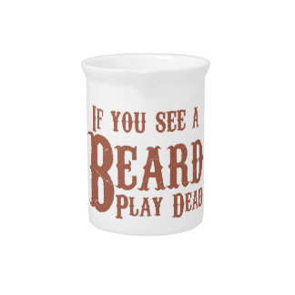 If you see a beard, play dead. drink pitcher