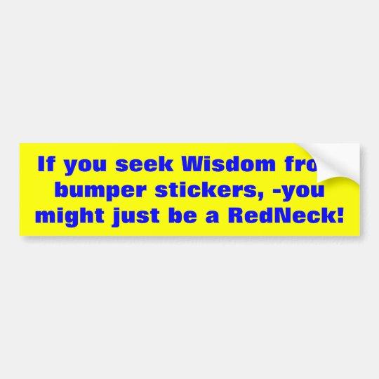 If you seek Wisdom from bumper stickers... Bumper Sticker
