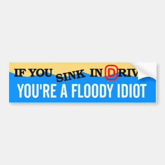 If you sink in drive, you're a floody idiot. bumper sticker
