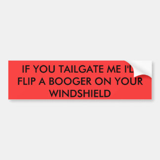 IF YOU TAILGATE ME I'LL FLIP A BOOGER ON YOUR W... CAR BUMPER STICKER