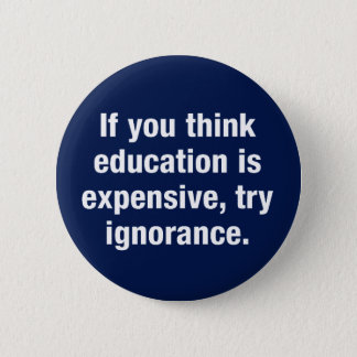 If you think education is expensive, try ignorance button