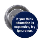 If you think education is expensive, try ignorance pinback buttons