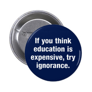 If you think education is expensive try ignorance pinback buttons
