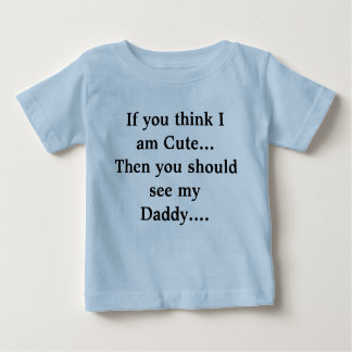 If you think I am Cute...Then you should see my... Baby T-Shirt