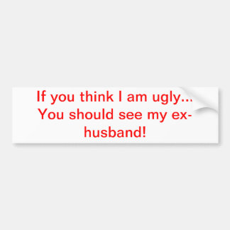 If you think I am ugly...ex-husband Bumper Sticker
