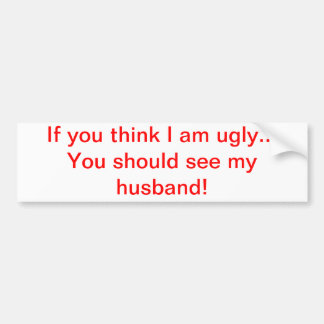 If you think I am ugly...husband Bumper Sticker