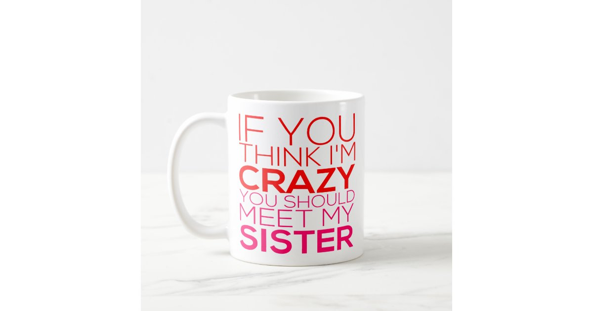 If You Think I M Crazy You Should Meet My Sister Coffee Mug Zazzle Com
