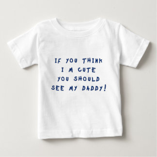 If You Think I'm Cute Baby T-Shirt