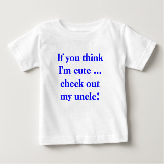 If you think I'm cute ... check out my uncle! Infant T-shirt