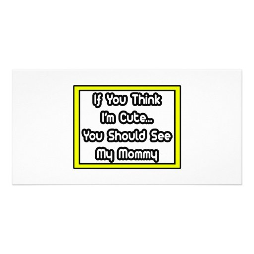 If You Think I'm Cute...My Mommy Photo Card Template