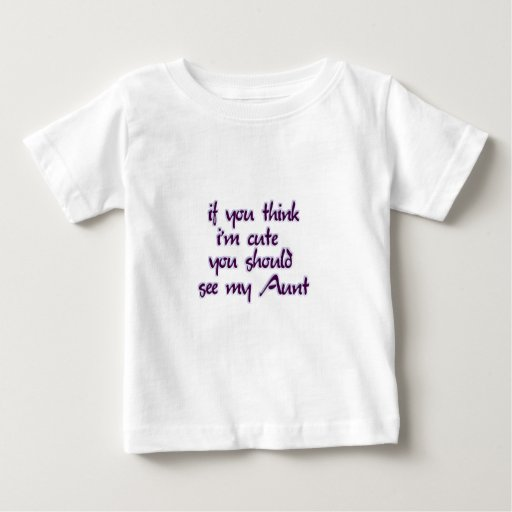 If you think I'm cute you should see my Aunt! Baby T-Shirt