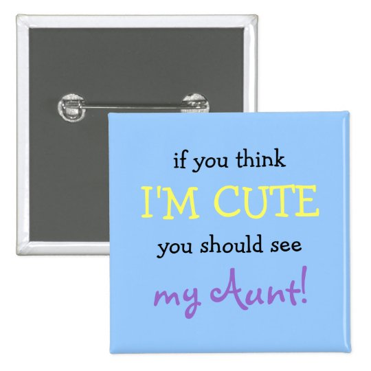 If you think I'm cute you should see my Aunt! Pinback Button