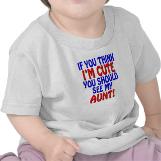 If you think I'm cute, you should see my Aunt! Tee Shirt