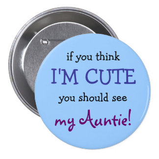 If you think I'm cute you should see my Auntie! Button