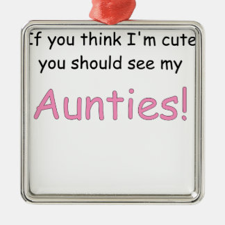 IF YOU THINK IM CUTE YOU SHOULD SEE MY AUNTIES.png Metal Ornament