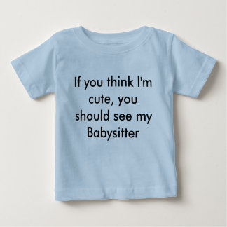 If you think I'm cute, you should see my Babysi... Shirts