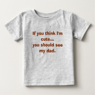 If you think I'm cute...you should see my dad. T-shirt