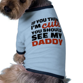 If you think I'm cute you should see my daddy Pet Tee Shirt