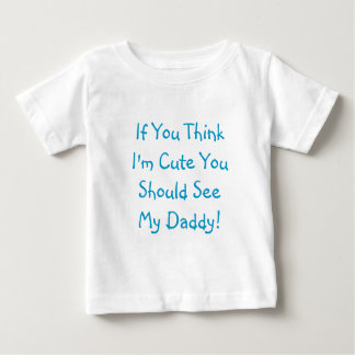 If You Think I'm Cute You Should See My Daddy! Infant T-shirt