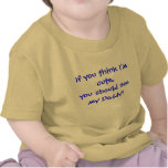 If you think I'm cute,you should see my Daddy! Tshirt