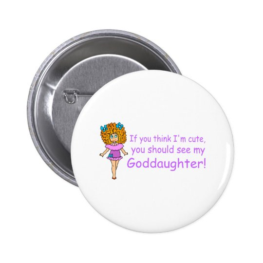 If You Think Im Cute You Should See My Goddaugher Pinback Button