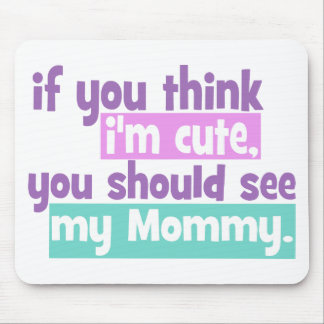 If you think Im Cute You Should See my Mommy Mouse Pad