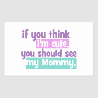 If you think I'm Cute You Should See my Mommy Rectangular Sticker
