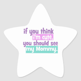 If you think Im Cute You Should See my Mommy Star Sticker
