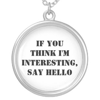 If You Think I'm Interesting, Say Hello Pendants