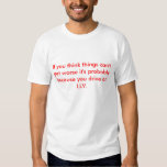 If you think things can't get worse it's probab... T-Shirt