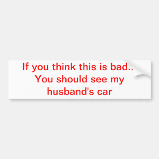 If you think this is bad...husband bumper sticker