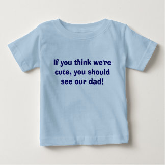 If you think we're cute, you should see our dad! baby T-Shirt