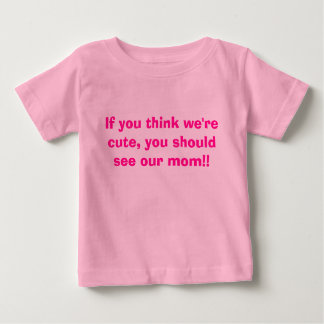 If you think we're cute, you should see our mom!! baby T-Shirt