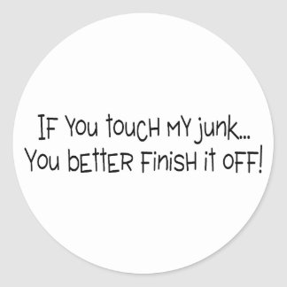 If You Touch My Junk You Better Finish It Off Classic Round Sticker