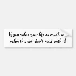 If you value your life as much as I value this ... Bumper Sticker