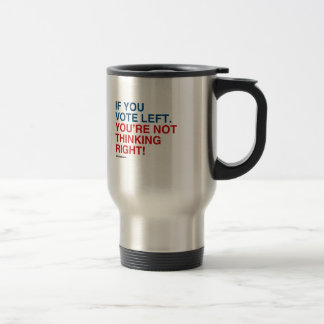IF YOU VOTE LEFT YOU'RE NOT THINKING RIGHT 15 OZ STAINLESS STEEL TRAVEL MUG