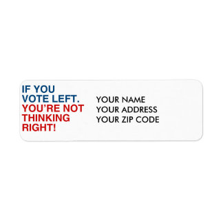 IF YOU VOTE LEFT YOU'RE NOT THINKING RIGHT RETURN ADDRESS LABEL
