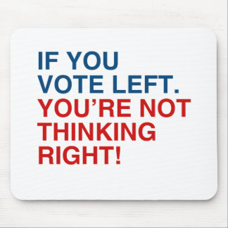 IF YOU VOTE LEFT YOU'RE NOT THINKING RIGHT MOUSE PAD