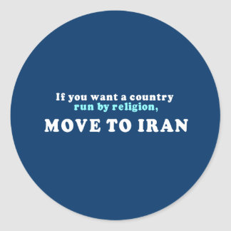 If you want a country run by religion move to Iran Classic Round Sticker