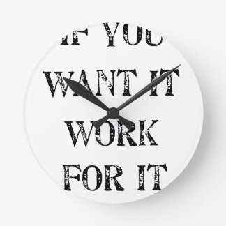 if you want it work for it round clock