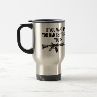 If You Want Mine, You Better Bring Yours Travel Mug
