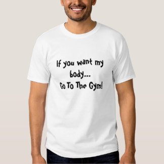 If you want my body...Go To The Gym! T-shirt