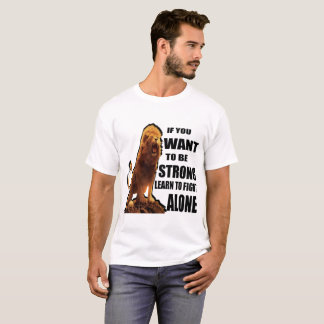IF YOU WANT TO BE STRONG LEARN TO FIGHT ALONE T-Shirt
