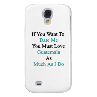If You Want To Date Me You Must Love Guatemala As Samsung Galaxy S4 Case