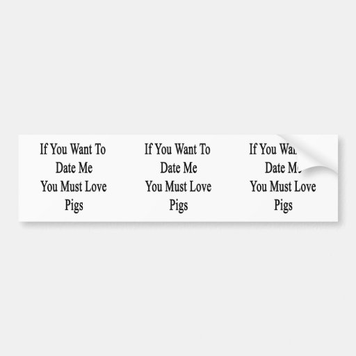 If You Want To Date Me You Must Love Pigs Bumper Sticker