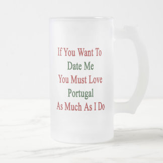 If You Want To Date Me You Must Love Portugal As M 16 Oz Frosted Glass Beer Mug