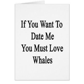 If You Want To Date Me You Must Love Whales Greeting Card