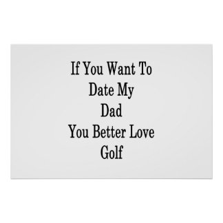 If You Want To Date My Dad You Better Love Golf Poster