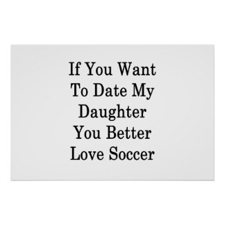If You Want To Date My Daughter You Better Love So Poster