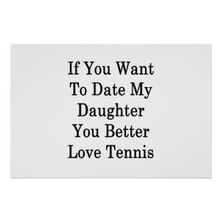 If You Want To Date My Daughter You Better Love Te Poster